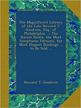 The Magnificent Library of the Late Howard T. Goodwin, Esq., of Philadelphia ...: The Rarest Books, the Most Sumptuous Editions, the Most Elegant Bindings ... to Be Sold ...