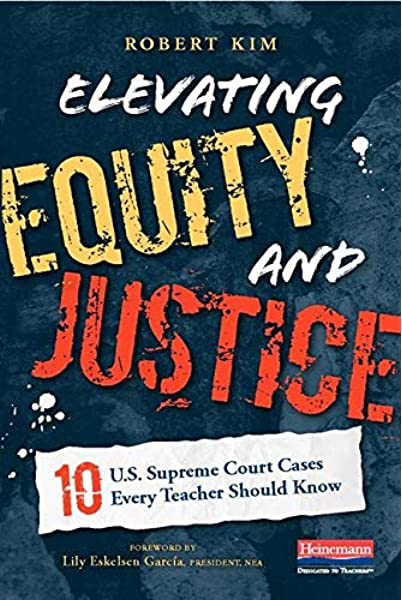 Elevating Equity and Justice: Ten U.S. Supreme Court Cases Every Teacher  Should Know: Kim, Robert: 9780325092140: Amazon.com: Books