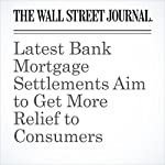 Latest Bank Mortgage Settlements Aim to Get More Relief to Consumers | Annamaria Andriotis,Aruna Viswanatha,Gabriel T. Rubin