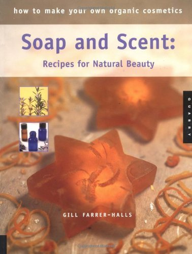 How to Make Your Own Organic Cosmetics: Soap and Scent: Recipes for Natural Beauty by Gill Farrer-Halls (2004-10-01) by Quarry Books