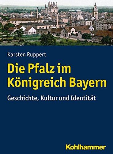 Die Pfalz im Königreich Bayern: Geschichte, Kultur und Identität