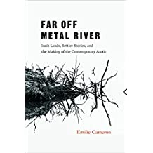 Far Off Metal River: Inuit Lands, Settler Stories, and the Making of the Contemporary Arctic