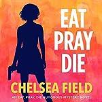 Eat, Pray, Die: An Eat, Pray, Die Humorous Mystery, Book 1 | Chelsea Field