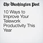 10 Ways to Improve Your Telework Productivity This Year | Hayley Tsukayama