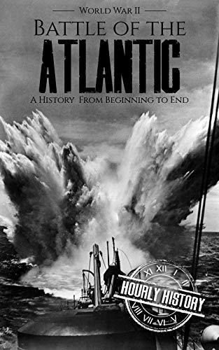 Battle of the Atlantic - World War II: A History from Beginning to End (World War 2 Battles Book 11)