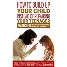How to Build Up Your Child Instead of Repairing Your Teenager: 25 Secrets You Wish Your Parents Knew Before They Raised You