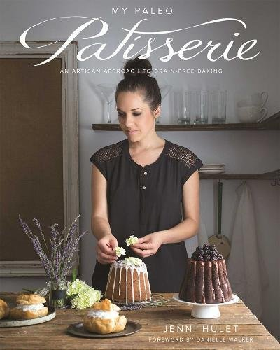 My Paleo Patisserie: An Artisan Approach to Grain Free Baking by Jenni Hulet