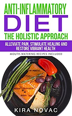Anti Inflammatory Diet: The Holistic Approach: Alleviate Pain, Stimulate Healing and Restore Vibrant Health (Autoimmune Disease, Anti-Inflammatory Diet, Cookbook Book 4)