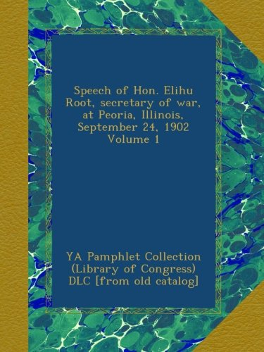 Download Speech of Hon. Elihu Root, secretary of war, at Peoria, Illinois, September 24, 1902 Volume 1 ebook