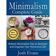 Minimalism: Complete Guide: Brilliant Minimalism Tips to Declutter and Organize Your Home and Life! (Minimalism, Minimalist, Organization, Declutter, Simplify, ... Free, How to Live a Minimal Life Book 1)