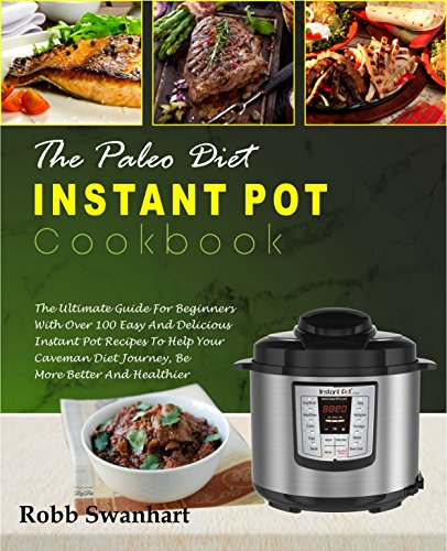The Paleo Diet Instant Pot Cookbook: The Ultimate Guide For Beginners With Over 100 Easy and Delicious Instant Pot Recipes To Help Your Caveman Diet Journey, Be More Better And Healthier( Detox Diet) by Robb  Swanhart