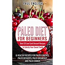 Paleo: Paleo Diet for beginners: Best 33 Low Carb Dessert Recipes To Satisfy Your Sweet Tooth & Healthy Recipes for Paleo Lunches, Paleo Desserts, Paleo ... Healthy Books, Paleo Slow Cooker Book 9)
