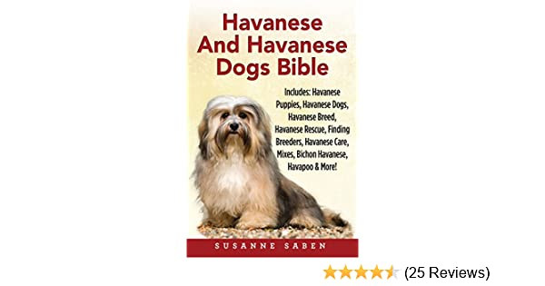 Havanese And Havanese Dogs Bible: Includes: Havanese Puppies, Havanese  Dogs, Havanese Breed, Havanese Rescue, Finding Breeders, Havanese Care,  Mixes,