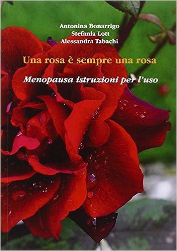 Una Rosa è Sempre Una Rosa Menopausa Istruzioni Per Luso Amazon