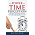 The Power of Time Perception: Control the Speed of Time to Slow Down Aging, Live in the Moment, and Make Every Second Count Now