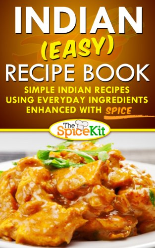 Indian (EASY) Recipe Book: Simple Indian recipes using everyday ingredients enhanced with SPICE (The Spice Kit)