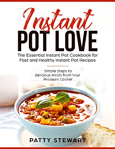 Instant Pot Love: The Essential Instant Pot Cookbook for Fast and Healthy Instant Pot Recipes: Simple Steps To Delicious Meals from Your Pressure Cooker (Instant Pot Pressure Cooker 1) by Patty Stewart