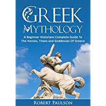 Greek Mythology: A Beginner Historians Complete Guide To The Heroes, Titans And Goddesses Of Greece (Ancient Myths, Greece, Zeus)