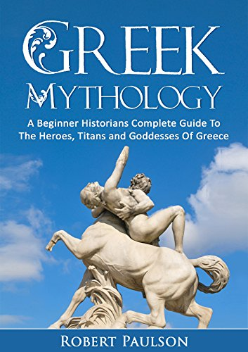 Greek Mythology: A Beginner Historians Complete Guide To The Heroes, Titans And Goddesses Of Greece (Ancient Myths, Greece, -
