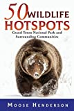 img - for 50 Wildlife Hotspots: Grand Teton National Park and Surrounding Communities book / textbook / text book