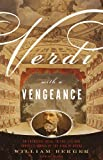Verdi With a Vengeance: An Energetic Guide to the Life and Complete Works of the King of Opera