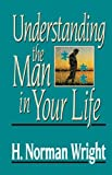 Understanding the Man in Your Life, H. Norman Wright, 0849931886
