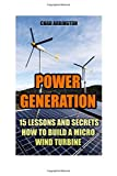Power Generation: 15 Lessons And Secrets How to Build a Micro Wind Turbine