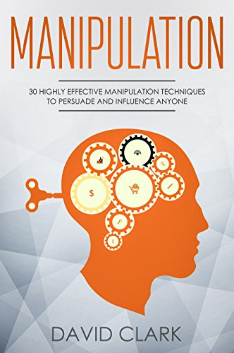 Manipulation: 30 Highly Effective Manipulation Techniques to Persuade and Influence Anyone (Manipulation, Persuasion & Influence Book 2)