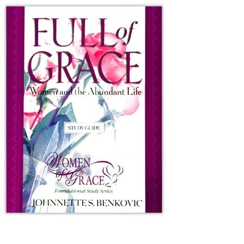 Full of grace: women and the abundant life: johnnette s. Benkovic.