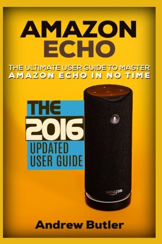 Amazon Echo: The Ultimate User Guide to Master Amazon Echo In No Time (Amazon Echo 2016,user manual,web services,by amazon,Free books,Free Movie,Alexa ... Prime, smart devices, internet) (Volume 4)