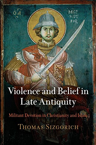Violence and Belief in Late Antiquity: Militant Devotion in Christianity and Islam (Divinations: Rereading Late Ancient