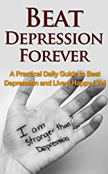 Beat Depression Forever: A Practical Daily Guide to Beat Depression Forever and Live a Happy Life! (overcome depression, depression cure, depression addiction, ... depressed, suicidal, depression recovery)