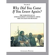 Why Did You Come If You Leave Again? Volume 2: THE NARRATIVE of an ETHNOGRAPHERS FOOTPRINTS AMONG the ANYUAK in SOUTH SUDAN