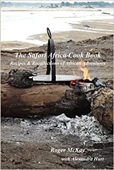 The Safari Africa Cook Book: Recipes & Recollections of African Adventures by Roger Rory McKay (2011-01-13)