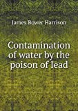 Contamination of Water by the Poison of Lead, James Bower Harrison, 5518978014