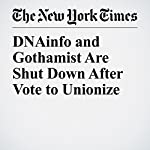 DNAinfo and Gothamist Are Shut Down After Vote to Unionize | Andy Newman,John Leland