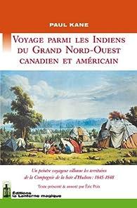 Voyage parmi les Indiens du Grand Nord-Ouest canadien et américain : Un peintre voyageur sillonne les territoires de la Compagnie de la baie d'Hudson 1845-1848. par Paul Kane