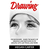 Drawing: For Beginners - Learn the Basics Of Drawing and Sketching In 30 Minutes With Just Pencil and Paper (Drawing Techniques, Drawing Books, Pencil Drawing)