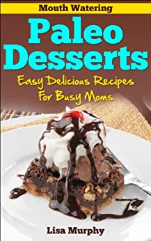 Mouth Watering Paleo Desserts: Easy, Delicious Recipes For Busy Moms by [Murphy, Lisa]