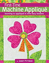 First-Time Machine Applique: Learning to Machine Applique in Nine Easy Lessons