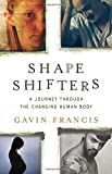 From birth to death, a lyrical exploration of the role of transformation in human life         To be alive is to be in perpetual metamorphosis: growing, healing, learning, aging. In Shapeshifters, physician and writer Gavin Francis considers ...