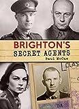Brighton's Secret Agents: The Brighton & Hove Contribution to Britain's WW2 Special Operation's Executive (SOE)