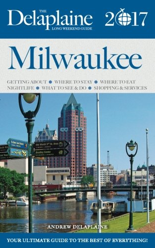 MILWAUKEE - The Delaplaine 2017 Long Weekend Guide (Long Weekend Guides)