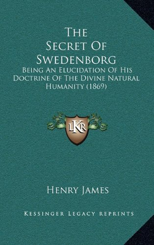 Download The Secret Of Swedenborg: Being An Elucidation Of His Doctrine Of The Divine Natural Humanity (1869) ebook