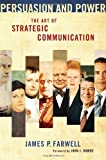Persuasion and Power : The Art of Strategic Communication, Farwell, James P., 1589019423
