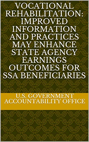 (Vocational Rehabilitation: Improved Information and Practices May Enhance State Agency Earnings Outcomes for SSA Beneficiaries)