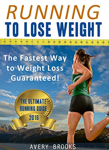 Running to Lose Weight: The Fastest Way to Weight Loss Guaranteed! (Running for Beginners) (Running Programs For Beginners To Lose Weight)