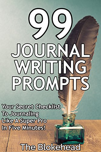 99 Journal Writing Prompts And Ideas: Your Secret Checklist To Journaling Like A Super Pro In Five Minutes! (The Blokehead Success Series)