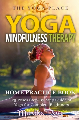 Yoga & Mindfulness Therapy: Home Practice Book (25 Poses Step-By-Step Guide of Yoga for Complete Beginners): Healthy Living, Meditation, Yoga Sutras, Asana Yoga, Anxiety (The Yoga Place Book)