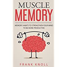 Memory: Muscle Memory: Memory habits to strengthen your mind to be more productive.